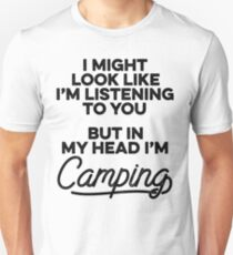 I might look like I'm listening to you but in my head I'm camping. Unisex T-Shirt