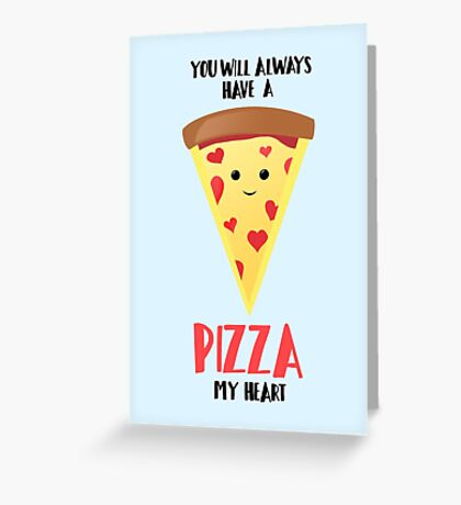 You will always have a PIZZA my heart Greeting Card