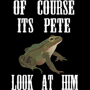 Of Course Its Pete Look At Him by everything-shop