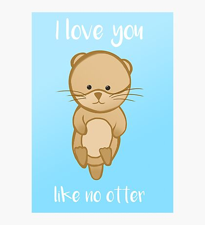 Otter - I love you like no OTTER - Valentines Birthday Anniversary Photographic Print