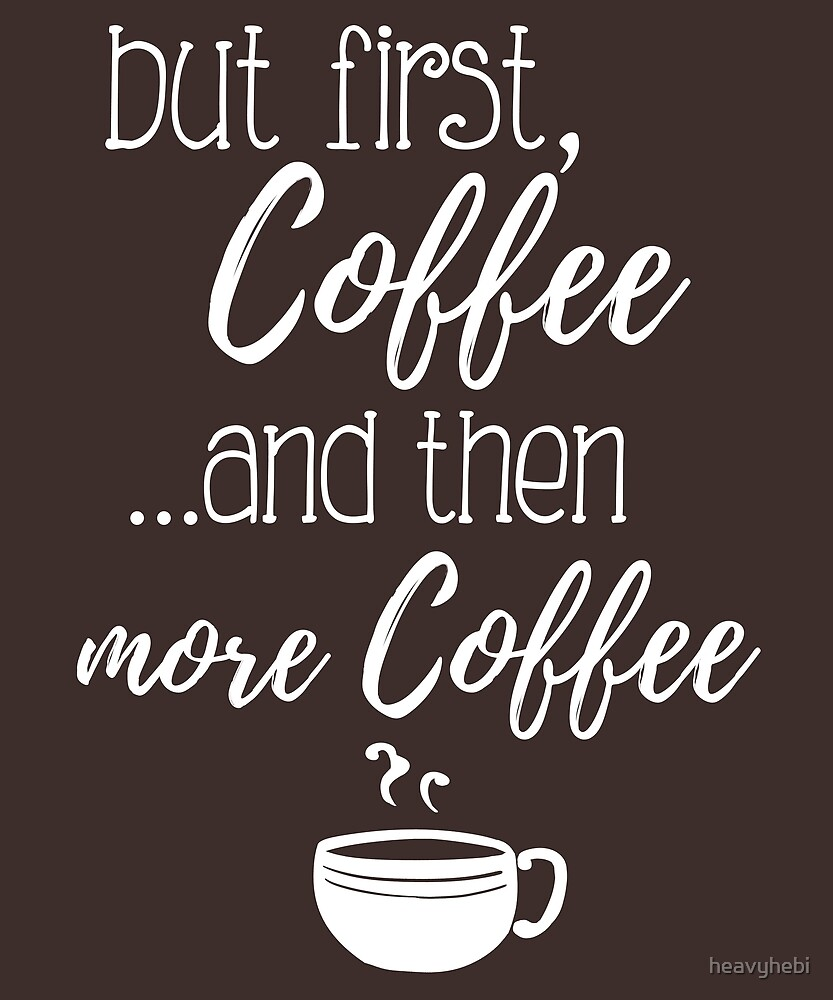 """Coffee Quotes: """"But First, Coffee.. And Then More Coffee"""