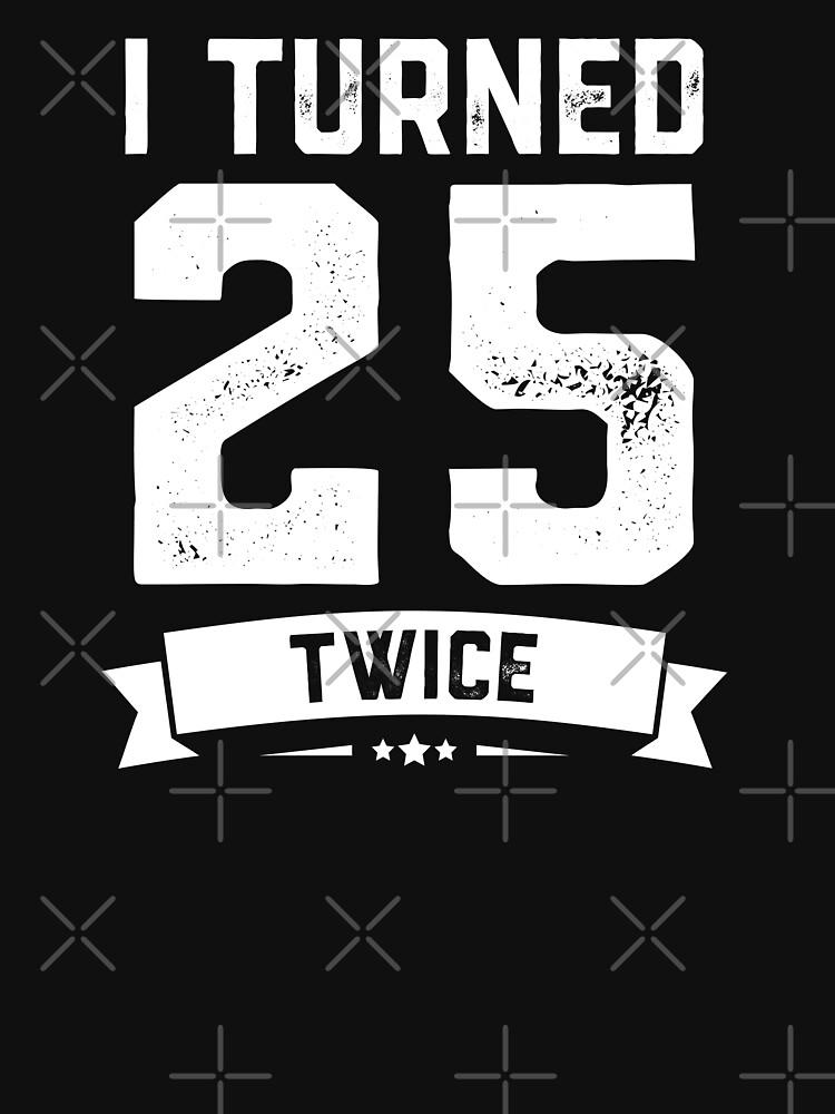 I Turned 25 Twice Shirt Funny 50th Birthday Gag Gift Shirt by trendingorigins