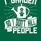 I Garden so I Don't Kill People - Funny Quote by iShirtMyself