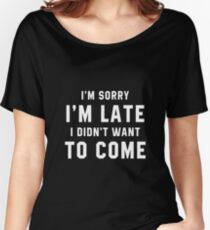 I'M SORRY I'M LATE I DIDN'T WANT TO COME Women's Relaxed Fit T-Shirt