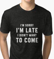 I'M SORRY I'M LATE I DIDN'T WANT TO COME Tri-blend T-Shirt