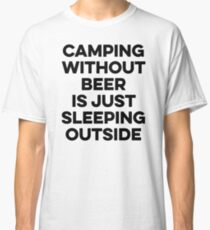 Camping without beer is just sleeping outside. Classic T-Shirt
