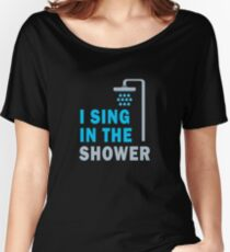 Funny I Sing In The Shower Funny Sayings Singing  Women's Relaxed Fit T-Shirt