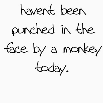 At least you havent been punched in the face by a monkey today by hannah109