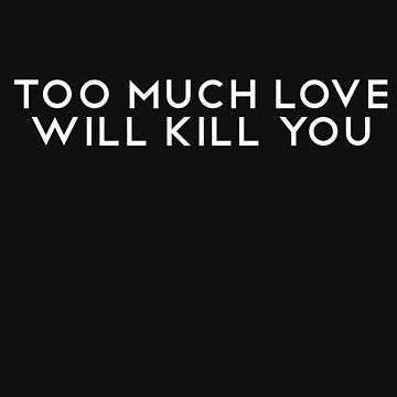 Too Much Love Will Kill You by Margot25