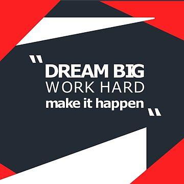DREAM BIG WORK HARD MAKE IT HAPPEN by nkmanju
