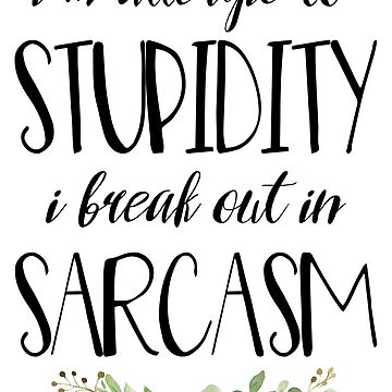 I'm Allergic to Stupidity I Break Out In Sarcasm by anabellstar