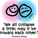 """""""We all collapse a little; may it be toward each other."""" - Richard Kenny by holydoodles"""