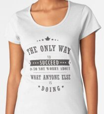 The Only Way To Succeed Is To Not Worry About What Anyone Else Is Doing Women's Premium T-Shirt