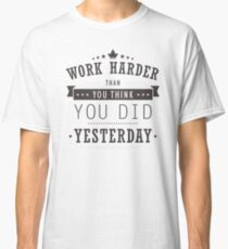 Work Harder Than You Think You Did Yesterday Classic T-Shirt