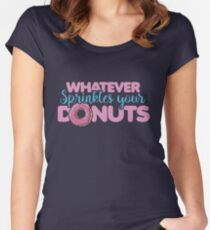 Whatever sprinkles your donuts Fitted Scoop T-Shirt