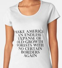Make America an Endless Expanse of Old-Growth Forests with No Certain Borders Again Premium Scoop T-Shirt