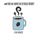 Why did the coffee file a police report? - It got mugged. by Pamela Maxwell