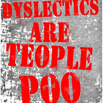 Dyslectics Are Teople Poo by DementedFerret