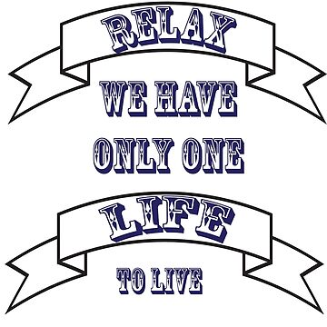 RELAX WE ONLY HAVE ONE LIFE TO LIVE by Trendy13