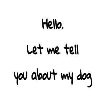 Hello. Let Me Tell You About My Dog by ExtendedbyLH