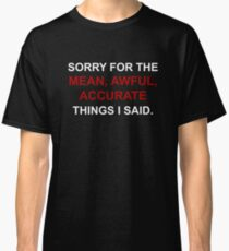 Sorry for the mean, awful, accurate things I said. Classic T-Shirt