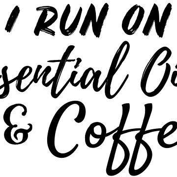 I Run on Essential Oil and Coffee by conceptitude