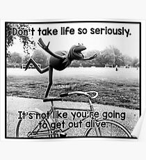 Don't take life so seriously. It's not like you're going to get out alive.  Poster