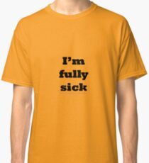 I'm fully sick. Classic T-Shirt