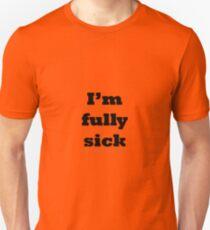 I'm fully sick. Unisex T-Shirt