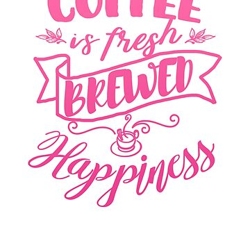 Coffee is Fresh Brewed Happiness Caffeinated Life by Punchzip