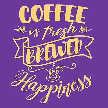Coffee is Fresh Brewed Happiness Caffeinated World by Punchzip