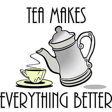 Tea Makes Everything Better by Rightbrainwoman
