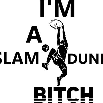 I'M A SLAM DUNK BITCH by PurpleLoxe