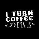 I turn coffee into EMAILS by jazzydevil