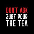 Don't ASK just pour the TEA by jazzydevil