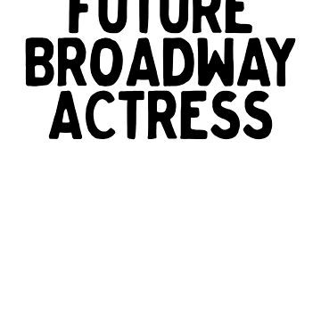 Future Broadway Actress Art Theatre Musical Actor by ShieldApparel