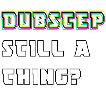 Is Dubstep still a thing? by DTS-Artwork