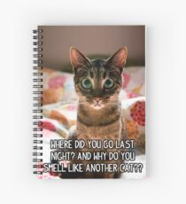 Where did you go last night and why do you smell like another cat? Spiral Notebook