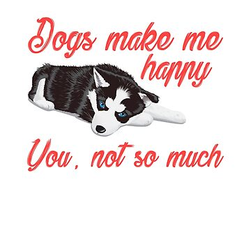Dogs Make Me Happy You Not So Much Funny T-shirt by NguyenNamNam