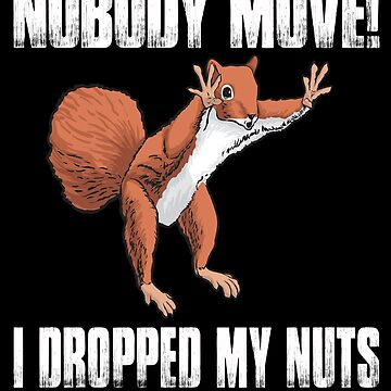 Nobody Move I Dropped My Nuts Funny Squirrel  by thatsacooltee