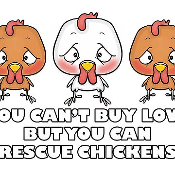 YOU CAN'T BUY LOVE BUT YOU CAN RESCUE CHICKENS by wiboandbear