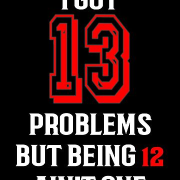 13th birthday T shirt for girls and boys  I got 13 Problems (6) by Rahimseven