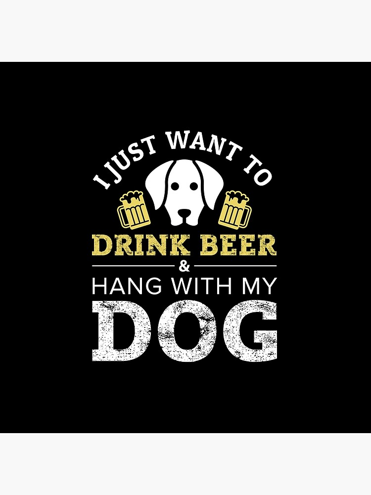 I Just Want to Drink Beer and Hang With My Dog by greenpickles