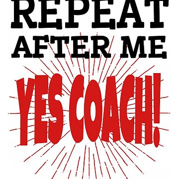 Repeat After Me Yes Coach Funny Coaching Design by MyLittleMutant