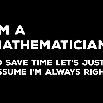 I'm A Mathematician, To Save Time Let's Just Assume I'm Always Right by teesaurus