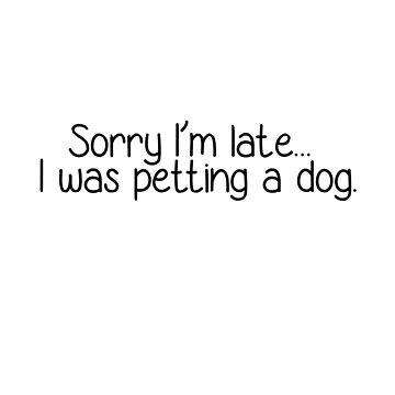 Sorry I'm Late, I was Petting a Dog. by happyk8e