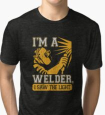I am a welder, I saw the light Tri-blend T-Shirt
