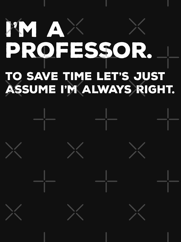I'm A Professor, To Save Time Let's Just Assume I'm Always Right by teesaurus