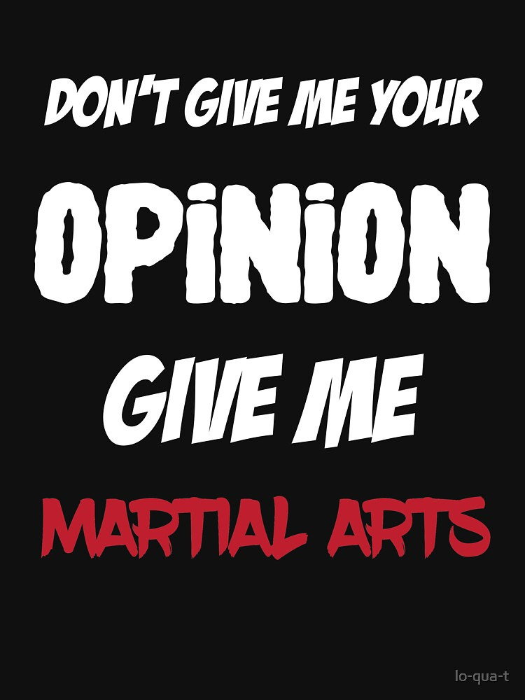 Fun Don't Give Me Your Opinion Give Me Martial Arts by lo-qua-t