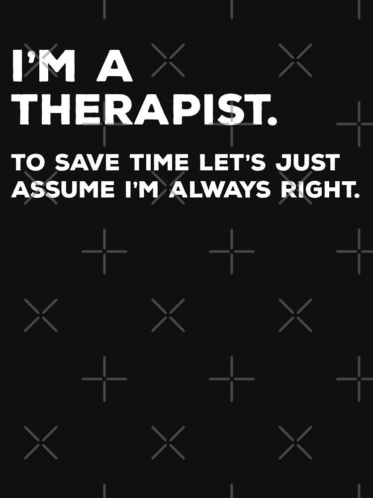 I'm A Therapist, To Save Time Let's Just Assume I'm Always Right by teesaurus